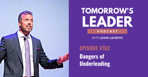 The dangers of underleading episode 162 John Laurito Tomorrow's Leader Podcast